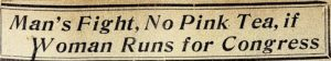 """Newspaper headline reads """"Man's Fight, No Pink Tea if Woman Runs for Congress"""""""