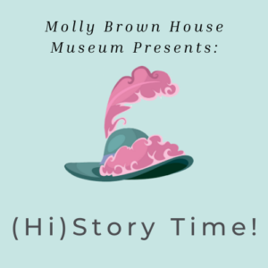 "(Hi)story Time! logo with light blue-green background and a blue green Victorian hat with pink feathers. Reads ""Molly Brown House Museum Presents: (Hi)story Time!"""